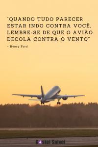 """""""Quando tudo parecer estar indo contra você, lembre-se de que o avião decola contra o vento"""" – Henry Ford"""