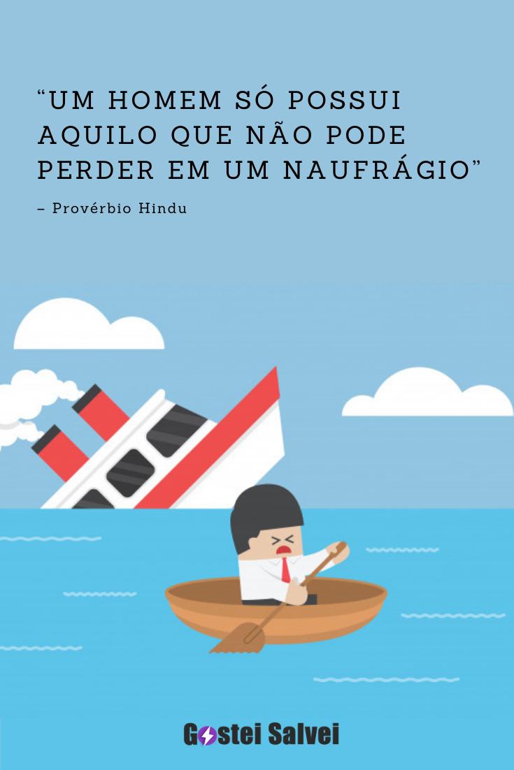 """""""Um homem só possui o que não pode perder em um naufrágio"""" – Provérbio Hindu"""